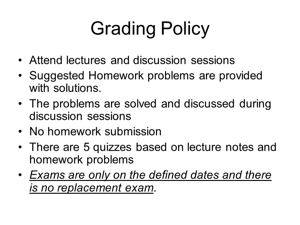 Grading Policy Attend lectures and discussion sessions Suggested Homework problems are provided with solutions.