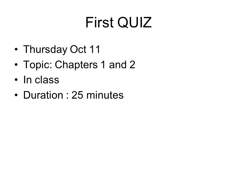 First QUIZ Thursday Oct 11 Topic: Chapters 1 and 2 In class Duration : 25 minutes
