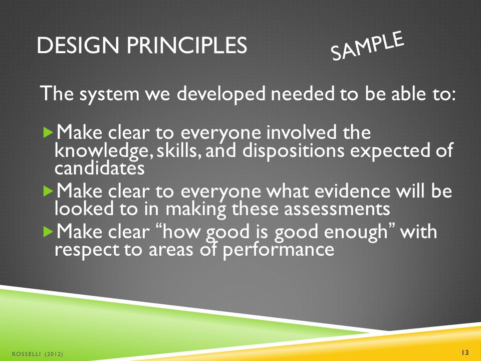 DESIGN PRINCIPLES The system we developed needed to be able to:  Make clear to everyone involved the knowledge, skills, and dispositions expected of candidates  Make clear to everyone what evidence will be looked to in making these assessments  Make clear how good is good enough with respect to areas of performance SAMPLE ROSSELLI (2012) 13