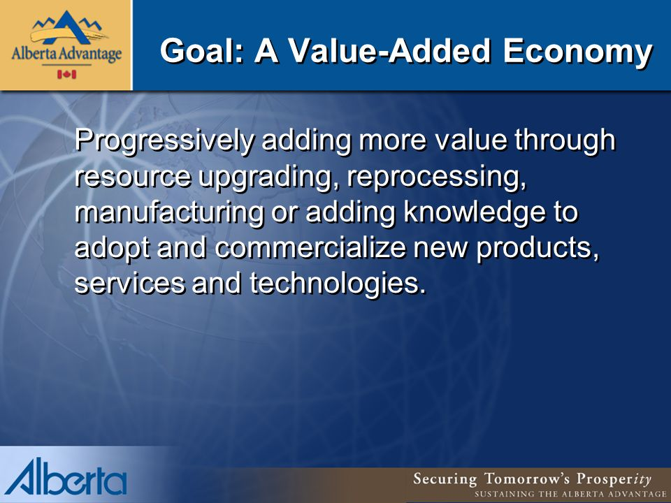 Goal: A Value-Added Economy Progressively adding more value through resource upgrading, reprocessing, manufacturing or adding knowledge to adopt and commercialize new products, services and technologies.