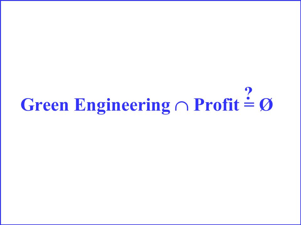 Green Engineering  Profit = Ø