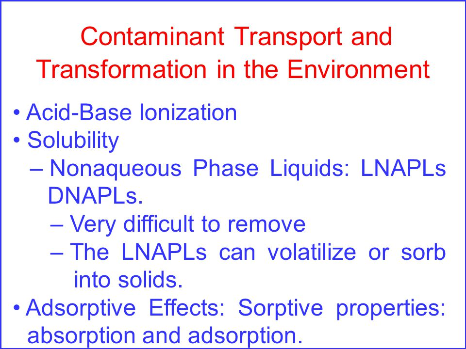 Contaminant Transport and Transformation in the Environment Acid-Base Ionization Solubility – Nonaqueous Phase Liquids: LNAPLs DNAPLs.