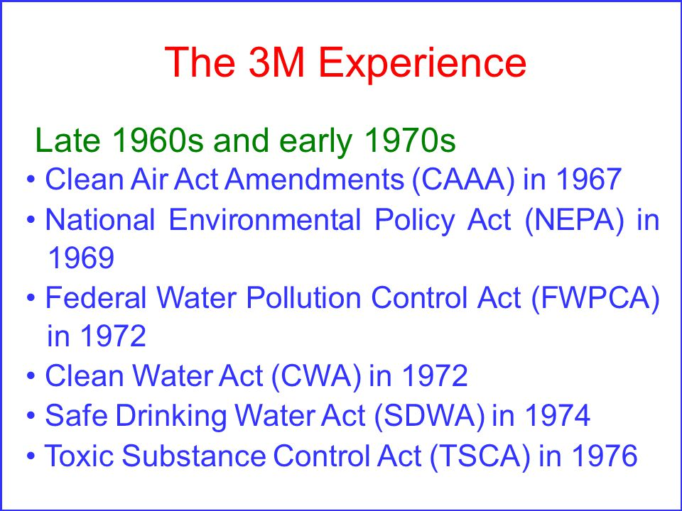 The 3M Experience Late 1960s and early 1970s Clean Air Act Amendments (CAAA) in 1967 National Environmental Policy Act (NEPA) in 1969 Federal Water Pollution Control Act (FWPCA) in 1972 Clean Water Act (CWA) in 1972 Safe Drinking Water Act (SDWA) in 1974 Toxic Substance Control Act (TSCA) in 1976