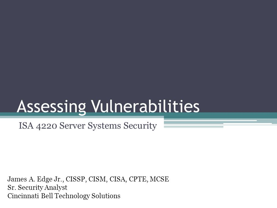 Assessing Vulnerabilities ISA 4220 Server Systems Security James A.