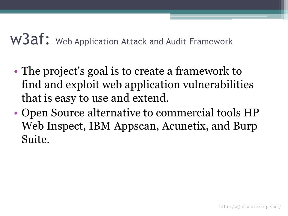 w3af: Web Application Attack and Audit Framework The project s goal is to create a framework to find and exploit web application vulnerabilities that is easy to use and extend.