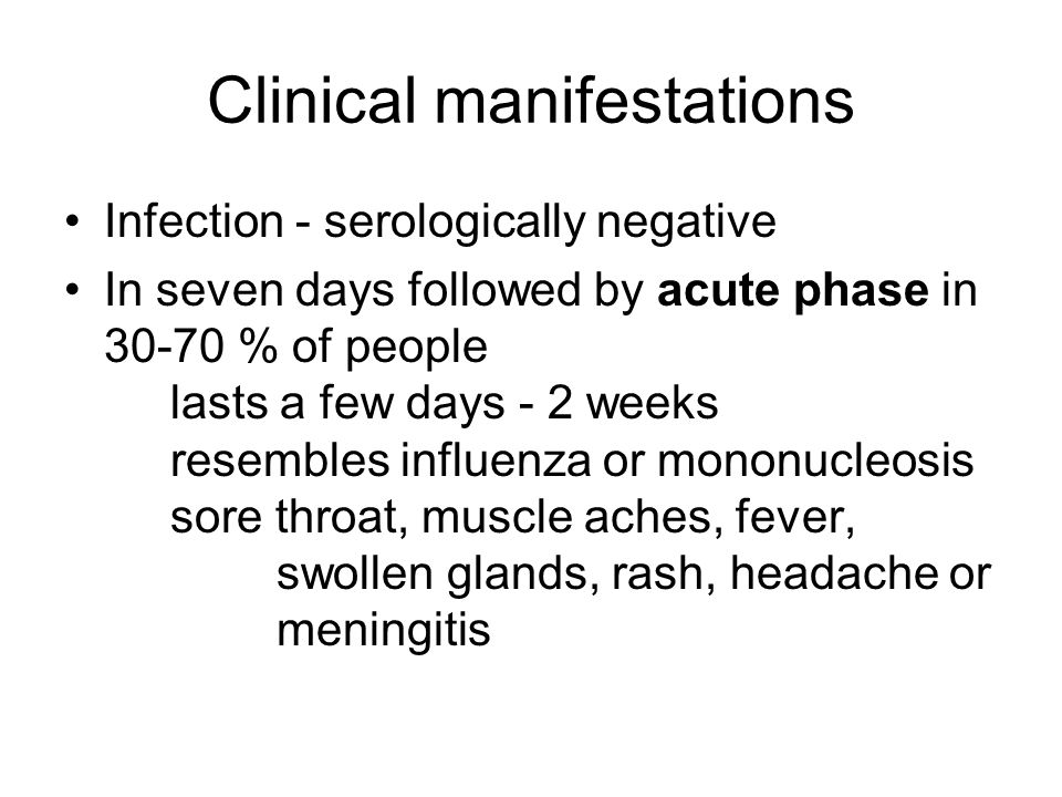 Clinical manifestations Infection - serologically negative In seven days followed by acute phase in % of people lasts a few days - 2 weeks resembles influenza or mononucleosis sore throat, muscle aches, fever, swollen glands, rash, headache or meningitis