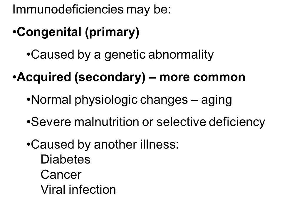 Immunodeficiencies may be: Congenital (primary) Caused by a genetic abnormality Acquired (secondary) – more common Normal physiologic changes – aging Severe malnutrition or selective deficiency Caused by another illness: Diabetes Cancer Viral infection