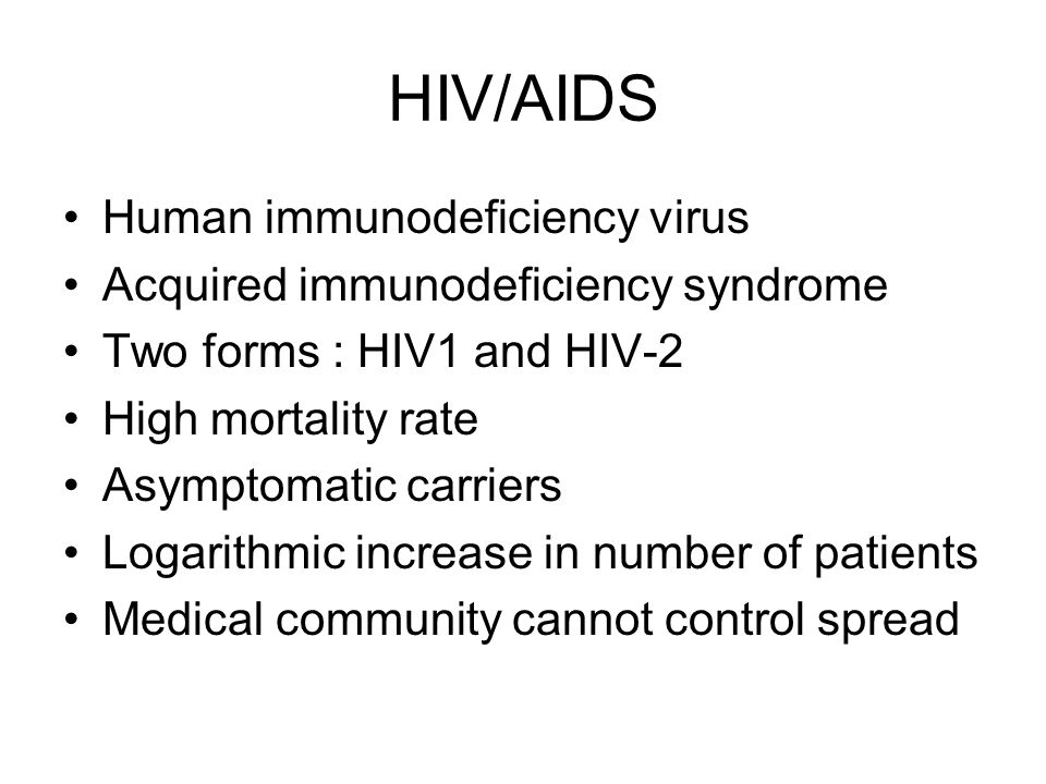 HIV/AIDS Human immunodeficiency virus Acquired immunodeficiency syndrome Two forms : HIV1 and HIV-2 High mortality rate Asymptomatic carriers Logarithmic increase in number of patients Medical community cannot control spread