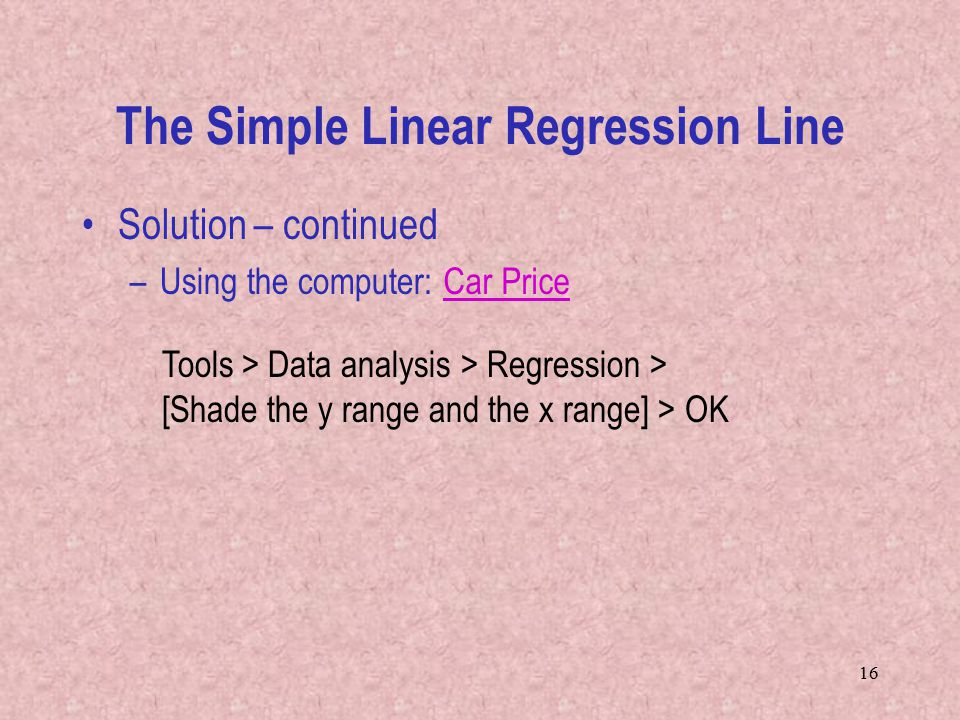 16 Solution – continued –Using the computer: Tools > Data analysis > Regression > [Shade the y range and the x range] > OK The Simple Linear Regression Line Car Price