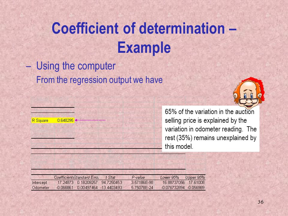 36 – Using the computer From the regression output we have Coefficient of determination – Example 65% of the variation in the auction selling price is explained by the variation in odometer reading.