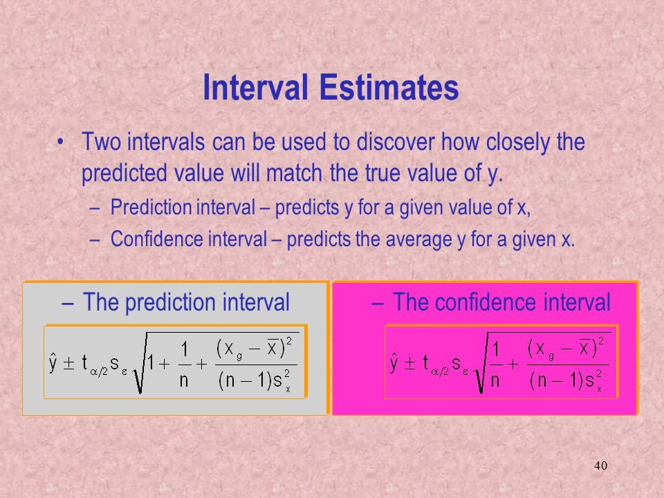 40 Interval Estimates Two intervals can be used to discover how closely the predicted value will match the true value of y.