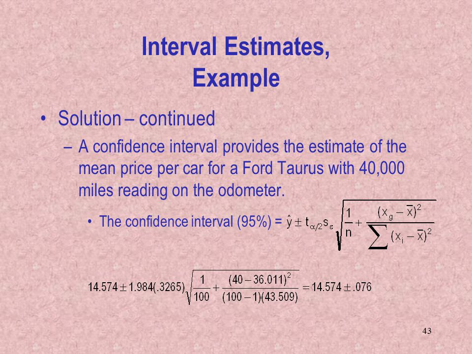 43 Solution – continued –A confidence interval provides the estimate of the mean price per car for a Ford Taurus with 40,000 miles reading on the odometer.