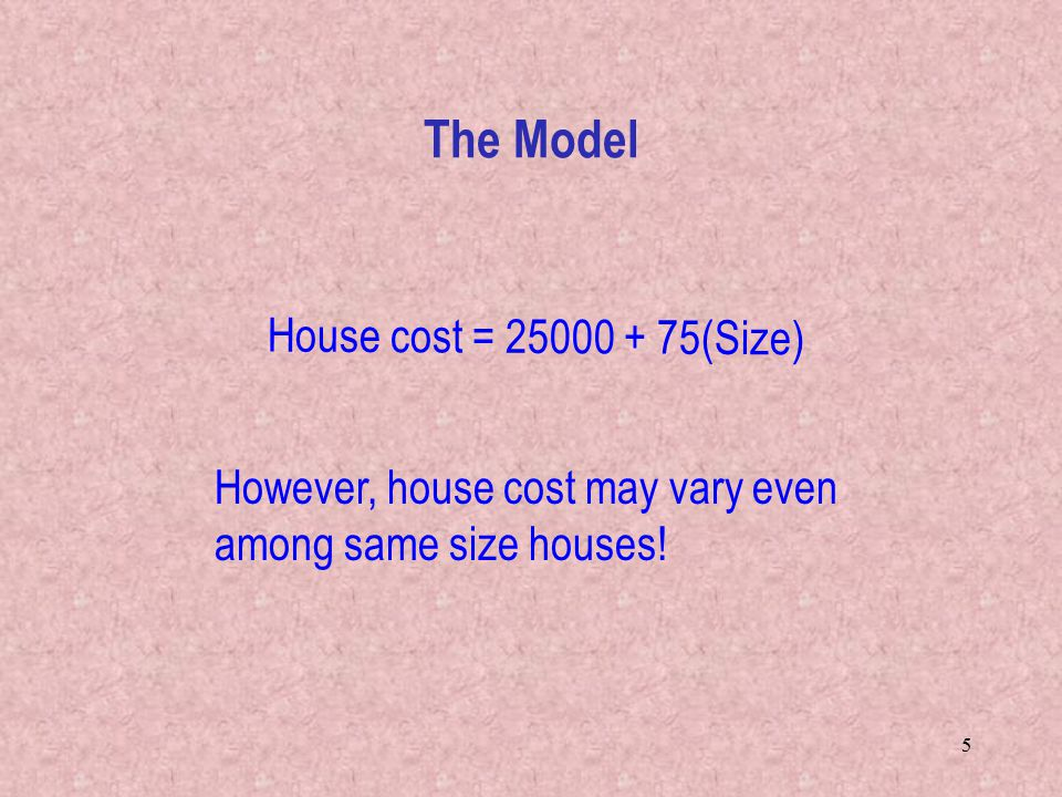 5 House cost = (Size) However, house cost may vary even among same size houses! The Model
