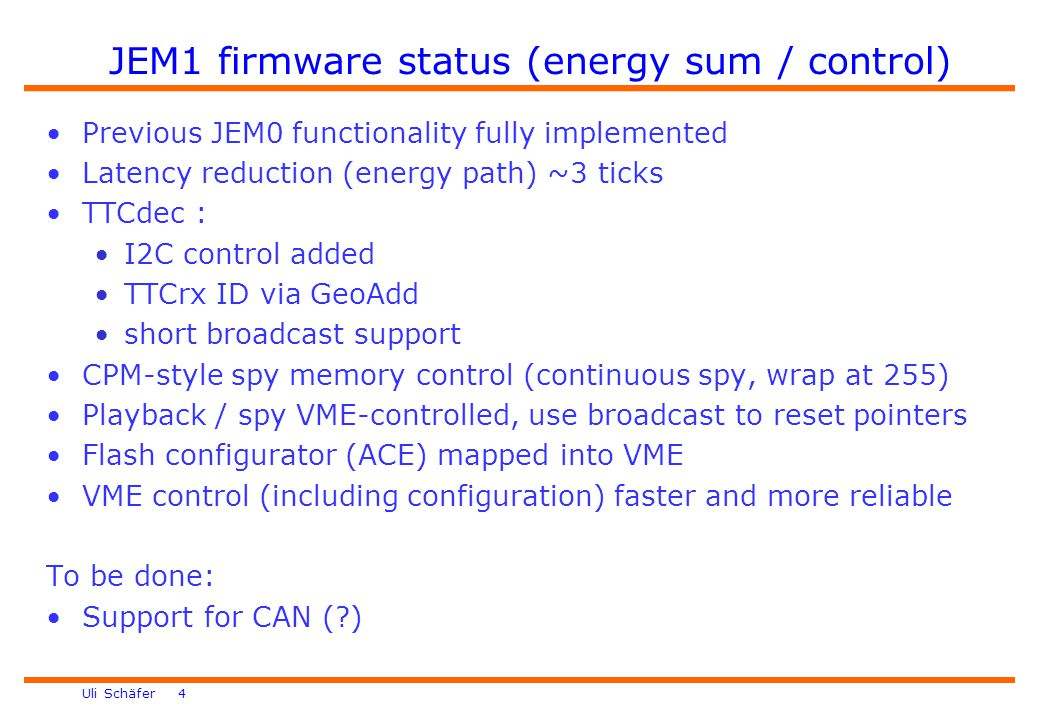 Uli Schäfer 4 JEM1 firmware status (energy sum / control) Previous JEM0 functionality fully implemented Latency reduction (energy path) ~3 ticks TTCdec : I2C control added TTCrx ID via GeoAdd short broadcast support CPM-style spy memory control (continuous spy, wrap at 255) Playback / spy VME-controlled, use broadcast to reset pointers Flash configurator (ACE) mapped into VME VME control (including configuration) faster and more reliable To be done: Support for CAN ( )