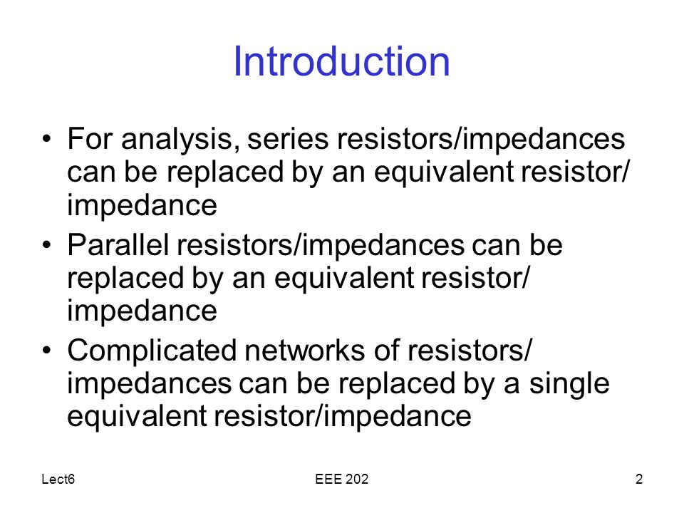 Lect6EEE 2022 Introduction For analysis, series resistors/impedances can be replaced by an equivalent resistor/ impedance Parallel resistors/impedances can be replaced by an equivalent resistor/ impedance Complicated networks of resistors/ impedances can be replaced by a single equivalent resistor/impedance