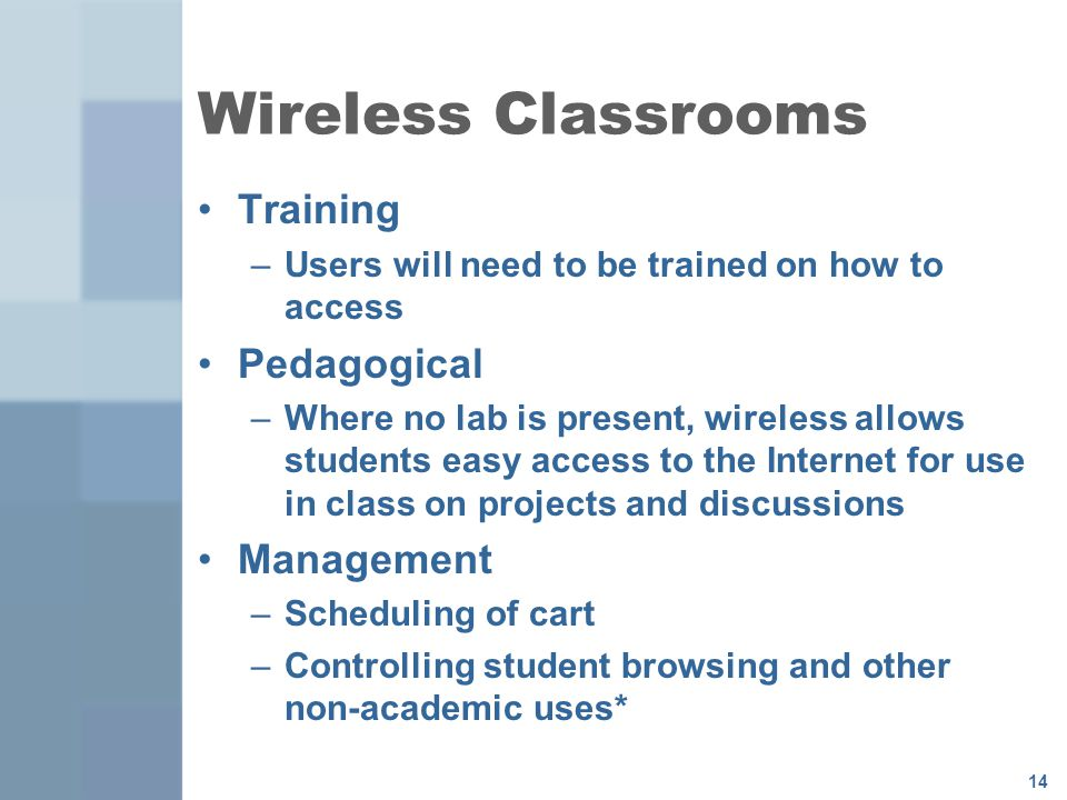 14 Wireless Classrooms Training –Users will need to be trained on how to access Pedagogical –Where no lab is present, wireless allows students easy access to the Internet for use in class on projects and discussions Management –Scheduling of cart –Controlling student browsing and other non-academic uses*