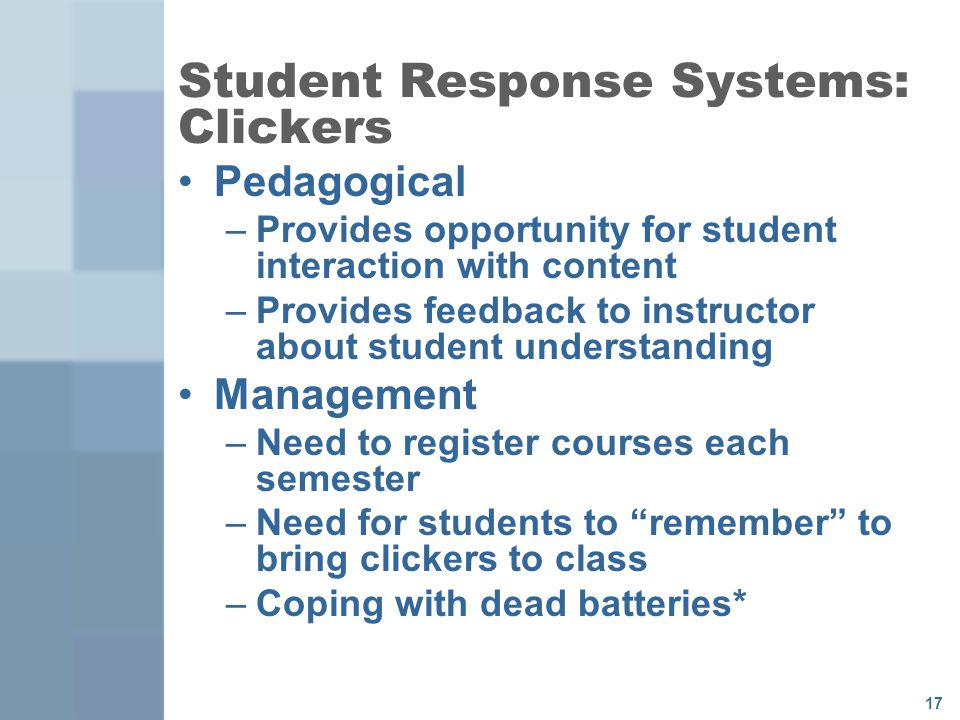 17 Student Response Systems: Clickers Pedagogical –Provides opportunity for student interaction with content –Provides feedback to instructor about student understanding Management –Need to register courses each semester –Need for students to remember to bring clickers to class –Coping with dead batteries*