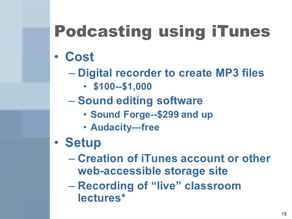 18 Podcasting using iTunes Cost –Digital recorder to create MP3 files $100--$1,000 –Sound editing software Sound Forge--$299 and up Audacity—free Setup –Creation of iTunes account or other web-accessible storage site –Recording of live classroom lectures*
