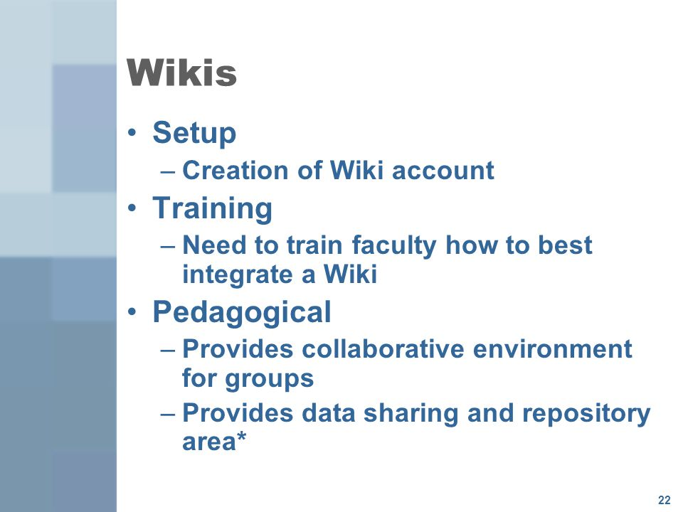 22 Wikis Setup –Creation of Wiki account Training –Need to train faculty how to best integrate a Wiki Pedagogical –Provides collaborative environment for groups –Provides data sharing and repository area*