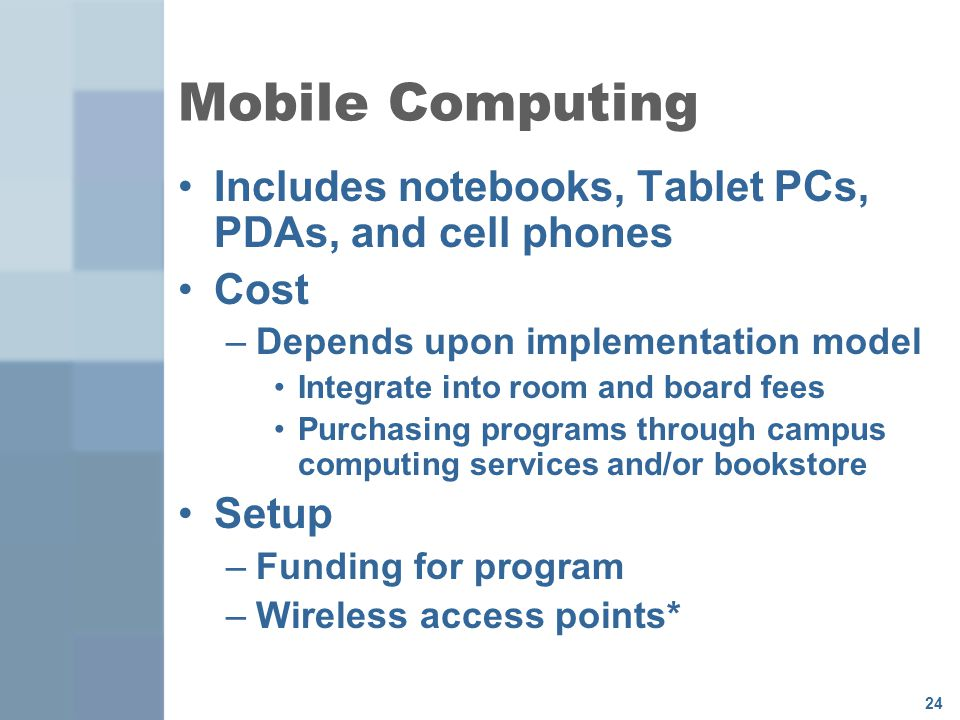 24 Mobile Computing Includes notebooks, Tablet PCs, PDAs, and cell phones Cost –Depends upon implementation model Integrate into room and board fees Purchasing programs through campus computing services and/or bookstore Setup –Funding for program –Wireless access points*