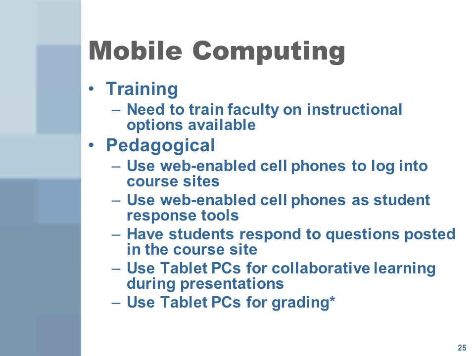 25 Mobile Computing Training –Need to train faculty on instructional options available Pedagogical –Use web-enabled cell phones to log into course sites –Use web-enabled cell phones as student response tools –Have students respond to questions posted in the course site –Use Tablet PCs for collaborative learning during presentations –Use Tablet PCs for grading*