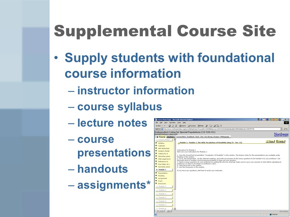 5 Supply students with foundational course information –instructor information –course syllabus –lecture notes –course presentations –handouts –assignments* Supplemental Course Site