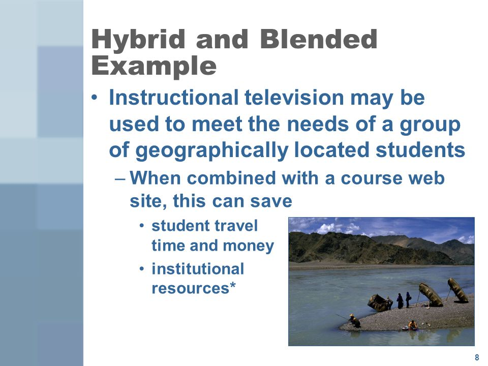 8 Hybrid and Blended Example Instructional television may be used to meet the needs of a group of geographically located students –When combined with a course web site, this can save student travel time and money institutional resources*