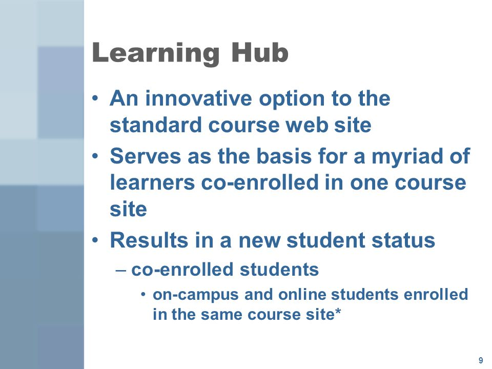 9 Learning Hub An innovative option to the standard course web site Serves as the basis for a myriad of learners co-enrolled in one course site Results in a new student status –co-enrolled students on-campus and online students enrolled in the same course site*