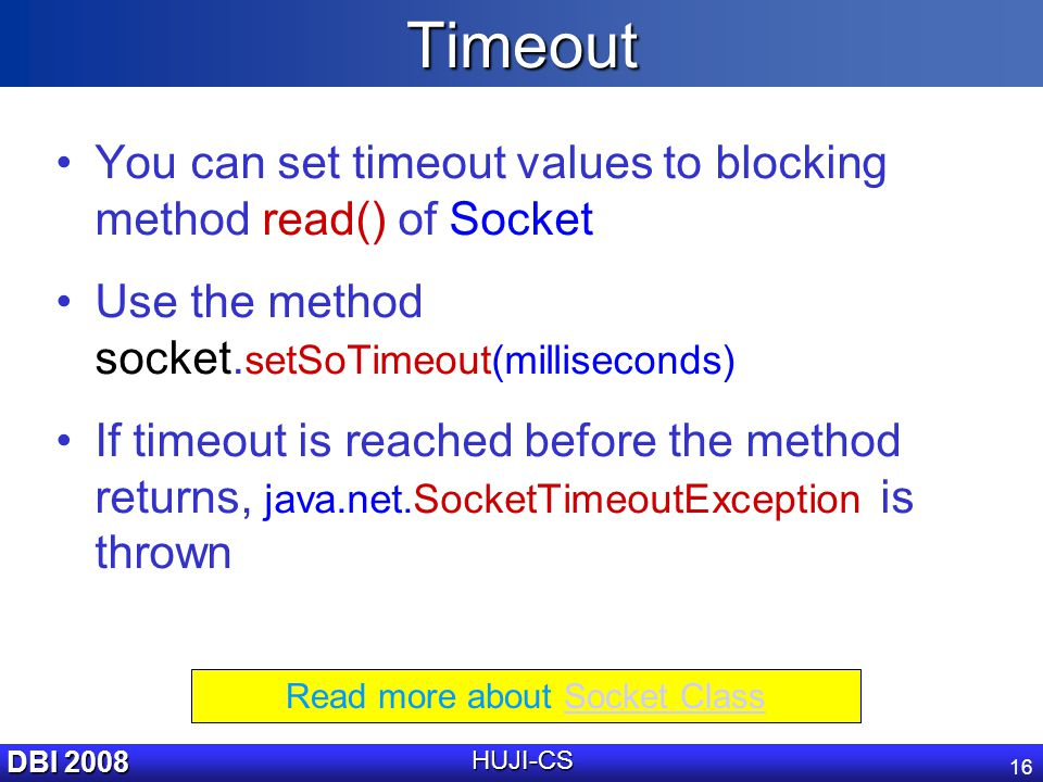 DBI 2008 HUJI-CS 16Timeout You can set timeout values to blocking method read() of Socket Use the method socket.