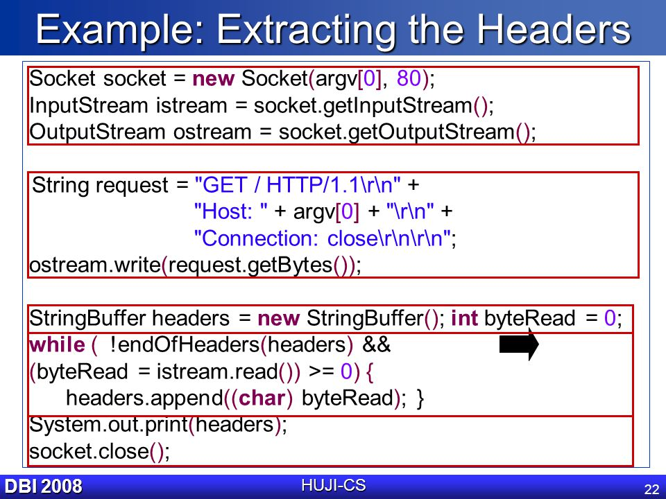 DBI 2008 HUJI-CS 22 Example: Extracting the Headers Socket socket = new Socket(argv[0], 80); InputStream istream = socket.getInputStream(); OutputStream ostream = socket.getOutputStream(); String request = GET / HTTP/1.1\r\n + Host: + argv[0] + \r\n + Connection: close\r\n\r\n ; ostream.write(request.getBytes()); StringBuffer headers = new StringBuffer(); int byteRead = 0; while ( !endOfHeaders(headers) && (byteRead = istream.read()) >= 0) { headers.append((char) byteRead); } System.out.print(headers); socket.close();