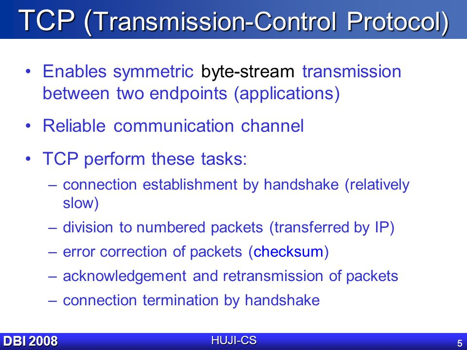 DBI 2008 HUJI-CS 5 TCP ( Transmission-Control Protocol) Enables symmetric byte-stream transmission between two endpoints (applications) Reliable communication channel TCP perform these tasks: –connection establishment by handshake (relatively slow) –division to numbered packets (transferred by IP) –error correction of packets (checksum) –acknowledgement and retransmission of packets –connection termination by handshake