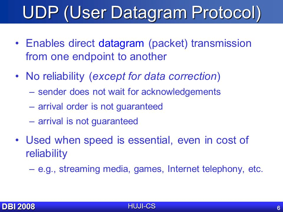 DBI 2008 HUJI-CS 6 UDP (User Datagram Protocol) Enables direct datagram (packet) transmission from one endpoint to another No reliability (except for data correction) –sender does not wait for acknowledgements –arrival order is not guaranteed –arrival is not guaranteed Used when speed is essential, even in cost of reliability –e.g., streaming media, games, Internet telephony, etc.