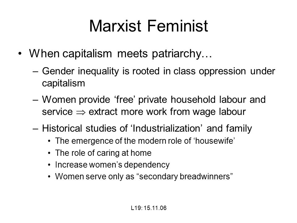 L19: Marxist Feminist When capitalism meets patriarchy… –Gender inequality is rooted in class oppression under capitalism –Women provide 'free' private household labour and service  extract more work from wage labour –Historical studies of 'Industrialization' and family The emergence of the modern role of 'housewife' The role of caring at home Increase women's dependency Women serve only as secondary breadwinners
