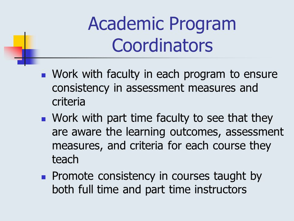 Academic Program Coordinators Work with faculty in each program to ensure consistency in assessment measures and criteria Work with part time faculty to see that they are aware the learning outcomes, assessment measures, and criteria for each course they teach Promote consistency in courses taught by both full time and part time instructors