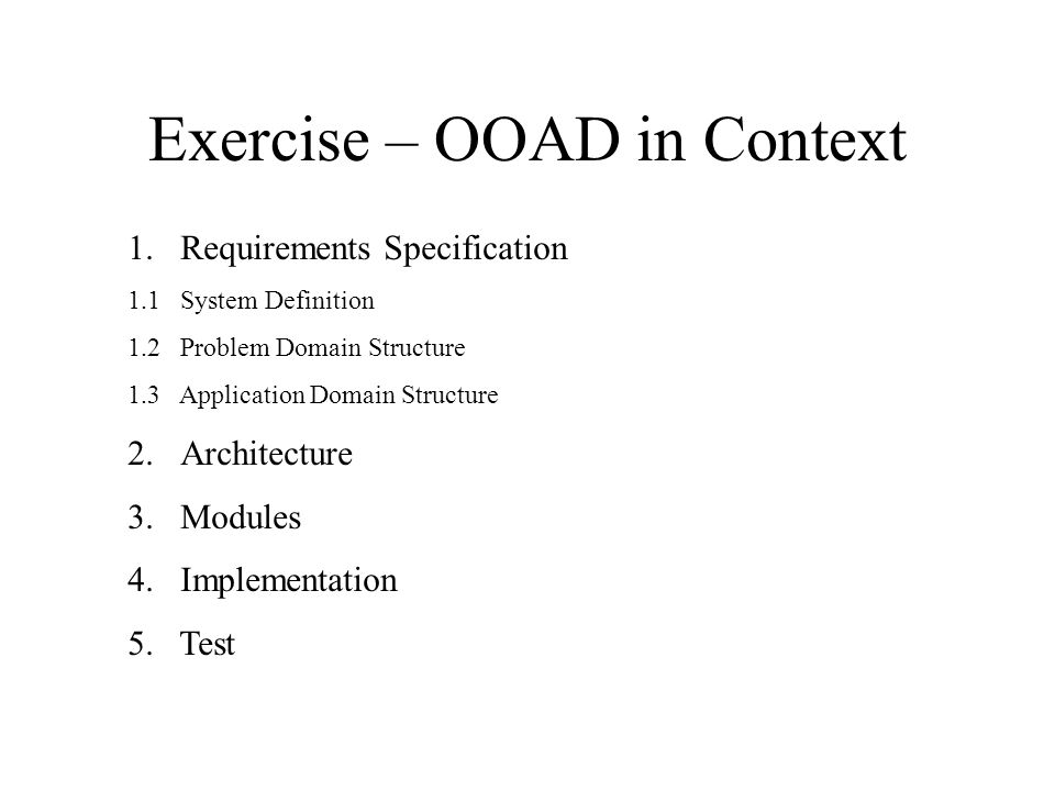 Exercise – OOAD in Context 1.Requirements Specification 1.1 System Definition 1.2 Problem Domain Structure 1.3 Application Domain Structure 2.Architecture 3.Modules 4.Implementation 5.