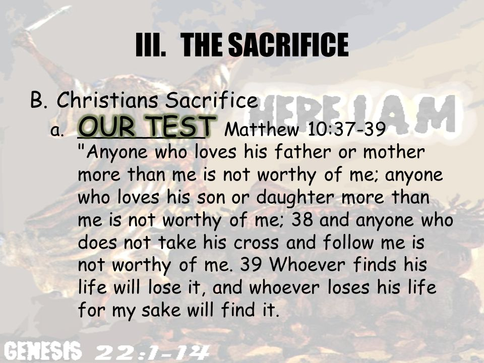 III.THE SACRIFICE B.Christians Sacrifice a.___________: Matthew 10:37-39 Anyone who loves his father or mother more than me is not worthy of me; anyone who loves his son or daughter more than me is not worthy of me; 38 and anyone who does not take his cross and follow me is not worthy of me.