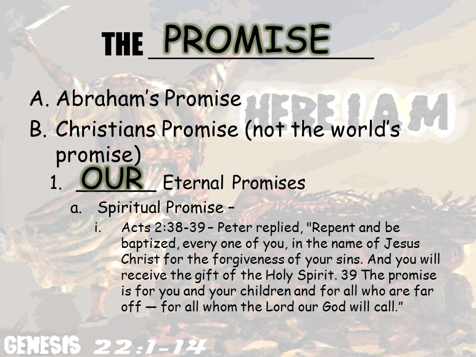 THE ______________ A.Abraham's Promise B.Christians Promise (not the world's promise) 1._______ Eternal Promises a.Spiritual Promise – i.Acts 2:38-39 – Peter replied, Repent and be baptized, every one of you, in the name of Jesus Christ for the forgiveness of your sins.