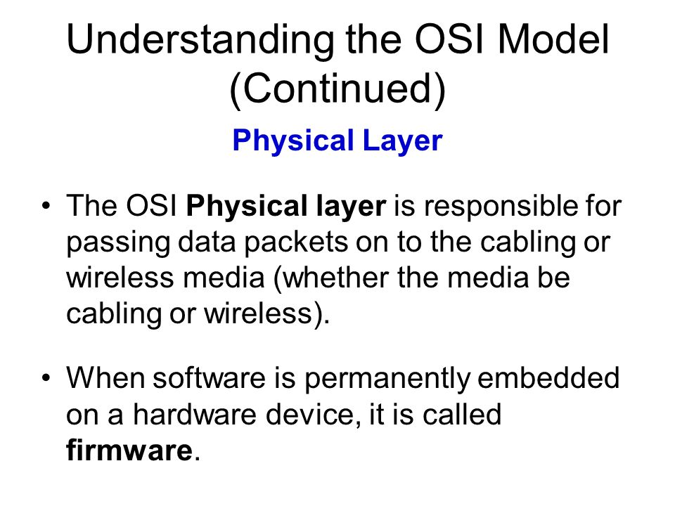 Understanding the OSI Model (Continued) Physical Layer The OSI Physical layer is responsible for passing data packets on to the cabling or wireless media (whether the media be cabling or wireless).