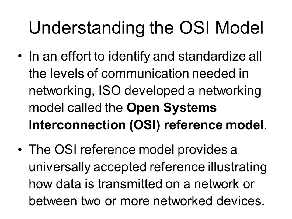Understanding the OSI Model In an effort to identify and standardize all the levels of communication needed in networking, ISO developed a networking model called the Open Systems Interconnection (OSI) reference model.