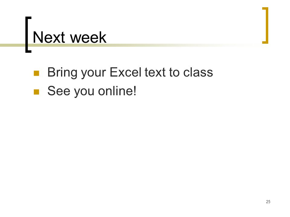 25 Next week Bring your Excel text to class See you online!