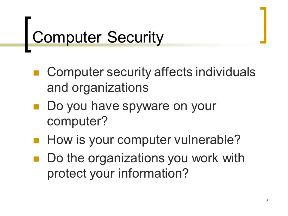 8 Computer Security Computer security affects individuals and organizations Do you have spyware on your computer.