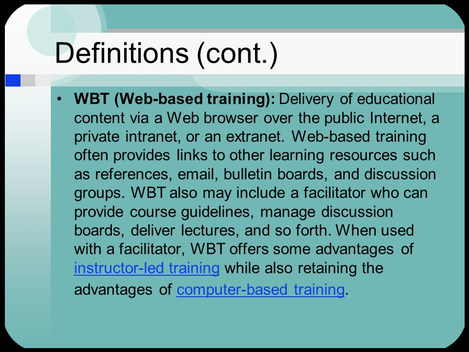 Definitions (cont.) WBT (Web-based training): Delivery of educational content via a Web browser over the public Internet, a private intranet, or an extranet.