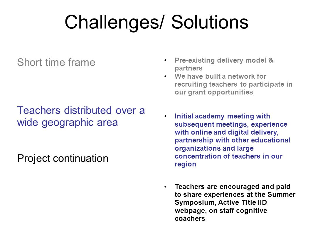 Challenges/ Solutions Short time frame Teachers distributed over a wide geographic area Project continuation Pre-existing delivery model & partners We have built a network for recruiting teachers to participate in our grant opportunities Initial academy meeting with subsequent meetings, experience with online and digital delivery, partnership with other educational organizations and large concentration of teachers in our region Teachers are encouraged and paid to share experiences at the Summer Symposium, Active Title IID webpage, on staff cognitive coachers