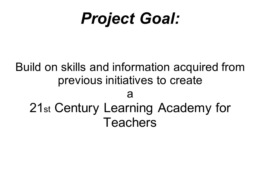 Project Goal: Build on skills and information acquired from previous initiatives to create a 21 st Century Learning Academy for Teachers