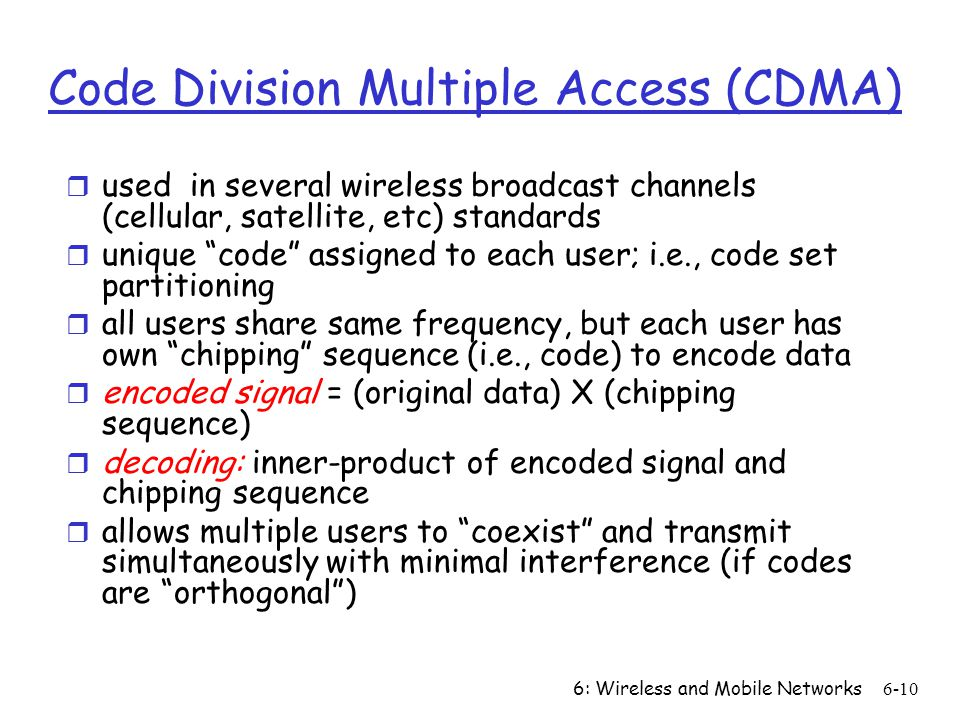 6: Wireless and Mobile Networks6-10 Code Division Multiple Access (CDMA) r used in several wireless broadcast channels (cellular, satellite, etc) standards r unique code assigned to each user; i.e., code set partitioning r all users share same frequency, but each user has own chipping sequence (i.e., code) to encode data r encoded signal = (original data) X (chipping sequence) r decoding: inner-product of encoded signal and chipping sequence r allows multiple users to coexist and transmit simultaneously with minimal interference (if codes are orthogonal )