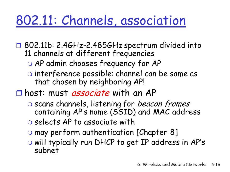 6: Wireless and Mobile Networks : Channels, association r b: 2.4GHz-2.485GHz spectrum divided into 11 channels at different frequencies m AP admin chooses frequency for AP m interference possible: channel can be same as that chosen by neighboring AP.