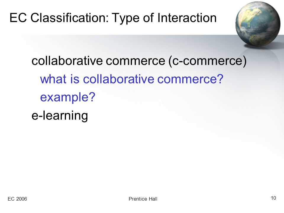 EC 2006Prentice Hall 10 EC Classification: Type of Interaction collaborative commerce (c-commerce) what is collaborative commerce.