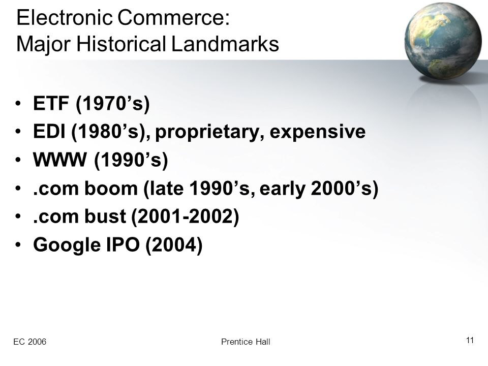 EC 2006Prentice Hall 11 Electronic Commerce: Major Historical Landmarks ETF (1970's) EDI (1980's), proprietary, expensive WWW (1990's).com boom (late 1990's, early 2000's).com bust ( ) Google IPO (2004)