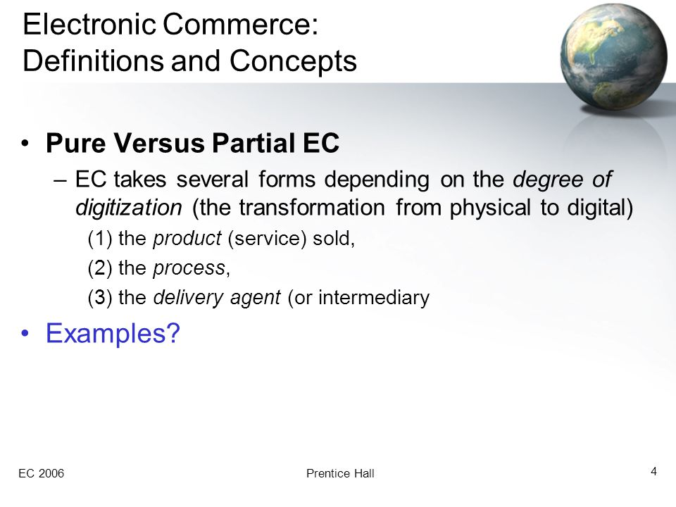 EC 2006Prentice Hall 4 Electronic Commerce: Definitions and Concepts Pure Versus Partial EC –EC takes several forms depending on the degree of digitization (the transformation from physical to digital) (1) the product (service) sold, (2) the process, (3) the delivery agent (or intermediary Examples