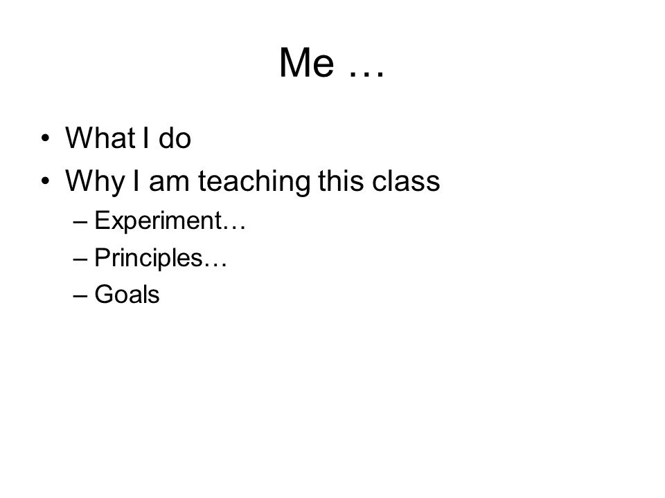 Me … What I do Why I am teaching this class –Experiment… –Principles… –Goals